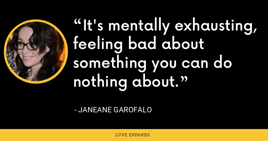 It's mentally exhausting, feeling bad about something you can do nothing about. - Janeane Garofalo