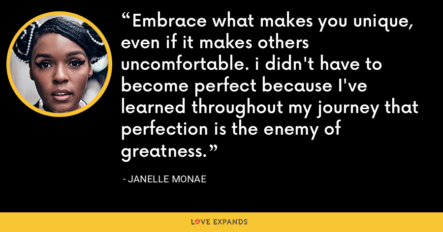 Embrace what makes you unique, even if it makes others uncomfortable. i didn't have to become perfect because I've learned throughout my journey that perfection is the enemy of greatness. - Janelle Monae