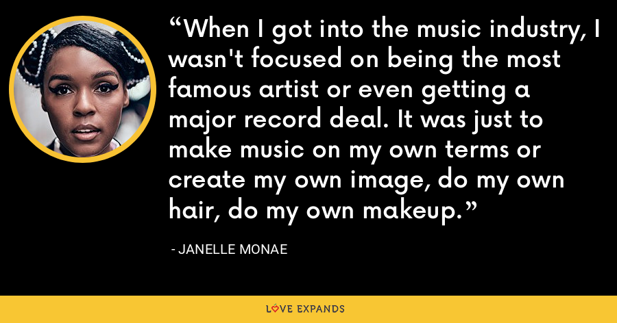 When I got into the music industry, I wasn't focused on being the most famous artist or even getting a major record deal. It was just to make music on my own terms or create my own image, do my own hair, do my own makeup. - Janelle Monae