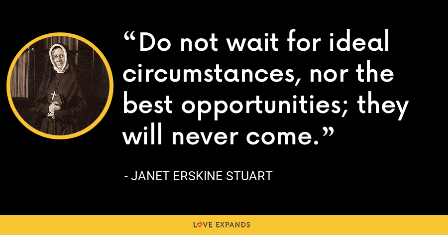 Do not wait for ideal circumstances, nor the best opportunities; they will never come. - Janet Erskine Stuart