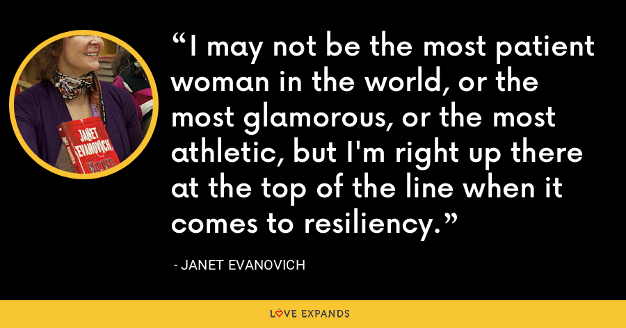 I may not be the most patient woman in the world, or the most glamorous, or the most athletic, but I'm right up there at the top of the line when it comes to resiliency. - Janet Evanovich