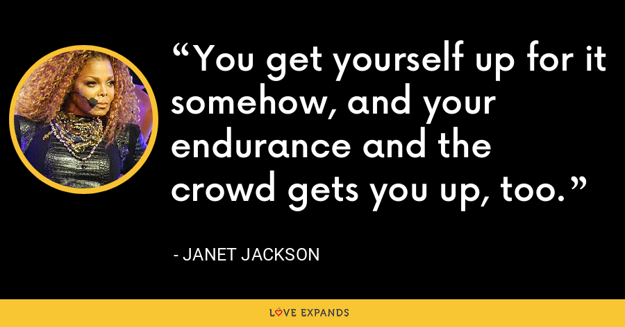 You get yourself up for it somehow, and your endurance and the crowd gets you up, too. - Janet Jackson