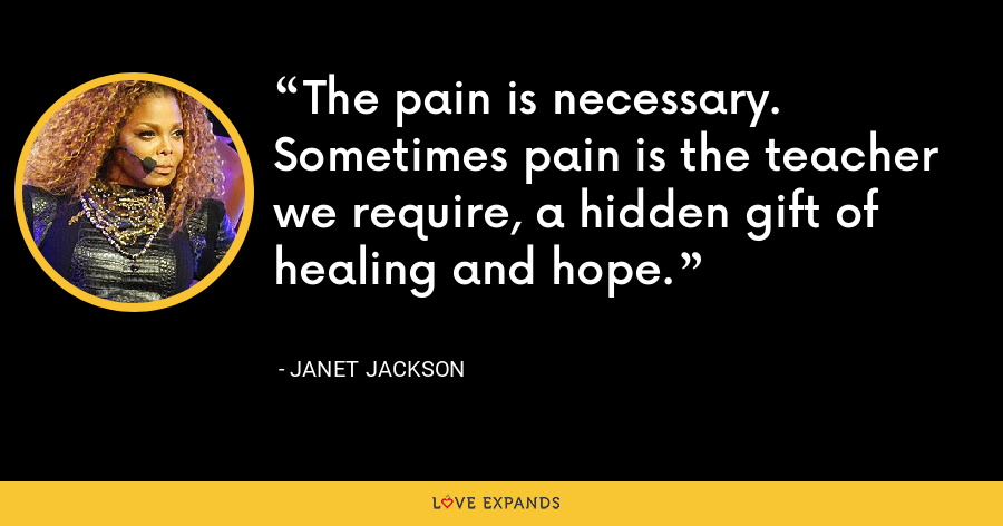 The pain is necessary. Sometimes pain is the teacher we require, a hidden gift of healing and hope. - Janet Jackson
