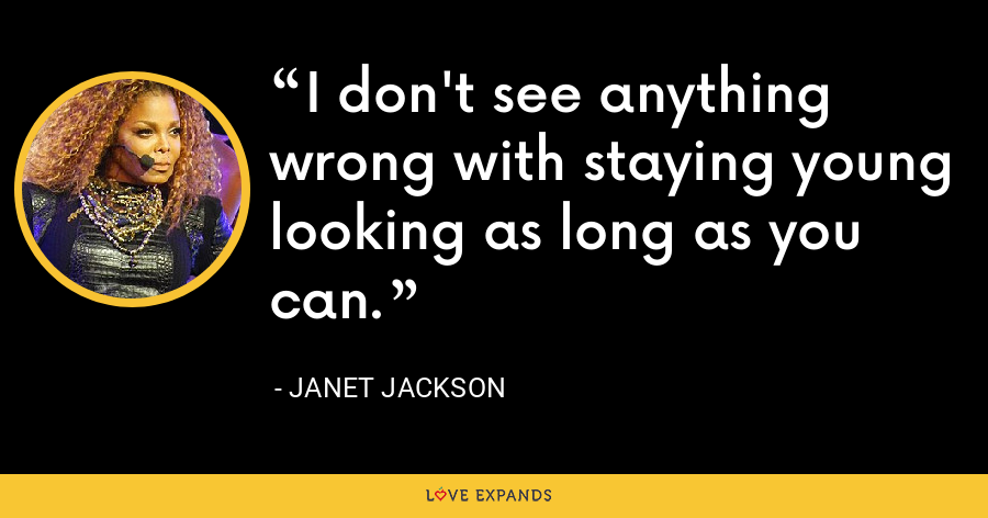 I don't see anything wrong with staying young looking as long as you can. - Janet Jackson