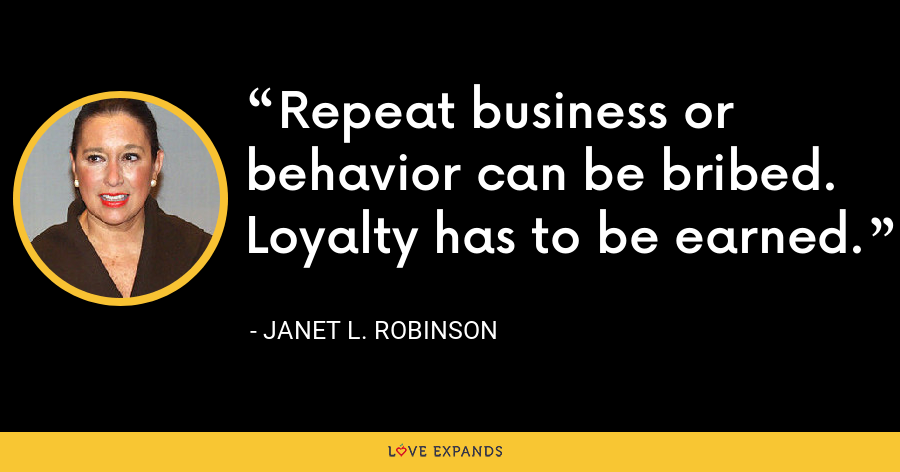 Repeat business or behavior can be bribed. Loyalty has to be earned. - Janet L. Robinson