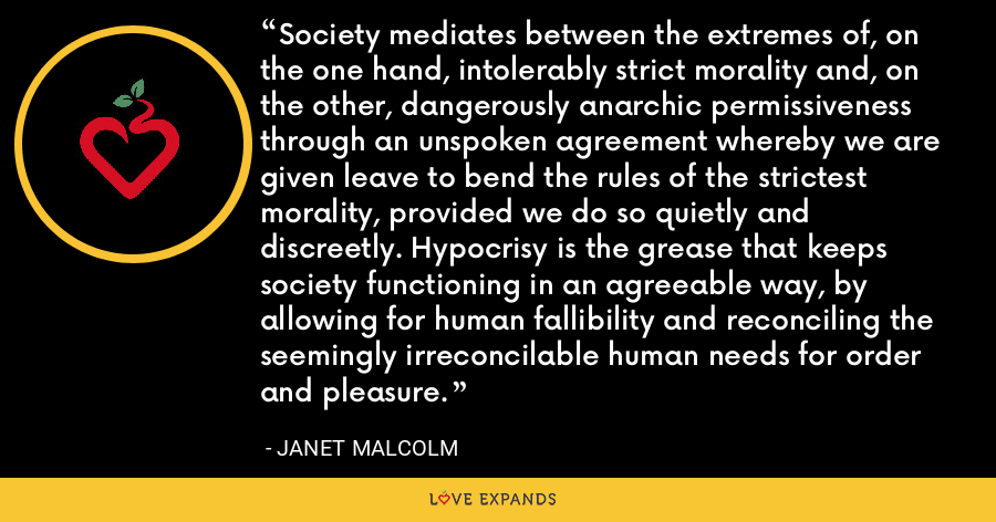 Society mediates between the extremes of, on the one hand, intolerably strict morality and, on the other, dangerously anarchic permissiveness through an unspoken agreement whereby we are given leave to bend the rules of the strictest morality, provided we do so quietly and discreetly. Hypocrisy is the grease that keeps society functioning in an agreeable way, by allowing for human fallibility and reconciling the seemingly irreconcilable human needs for order and pleasure. - Janet Malcolm