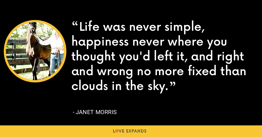 Life was never simple, happiness never where you thought you'd left it, and right and wrong no more fixed than clouds in the sky. - Janet Morris