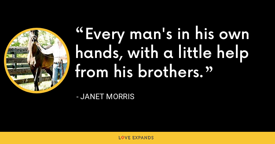 Every man's in his own hands, with a little help from his brothers. - Janet Morris