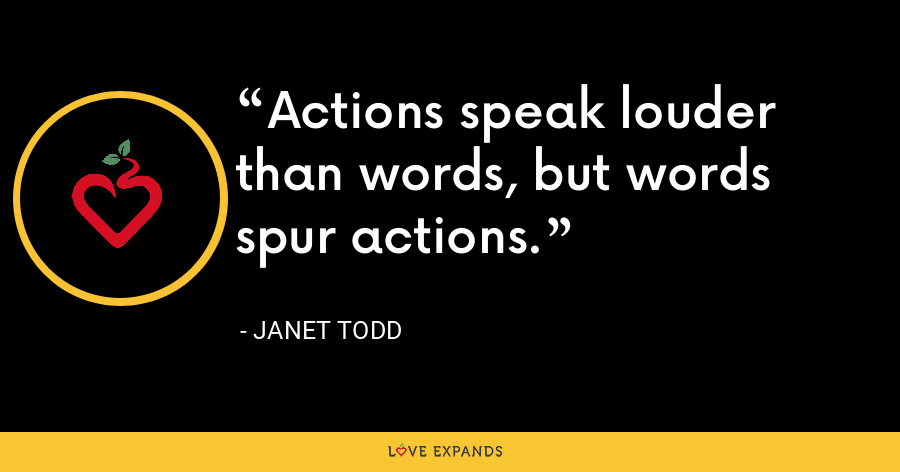 Actions speak louder than words, but words spur actions. - Janet Todd