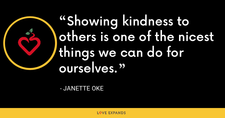 Showing kindness to others is one of the nicest things we can do for ourselves. - Janette Oke