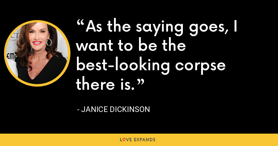 As the saying goes, I want to be the best-looking corpse there is. - Janice Dickinson
