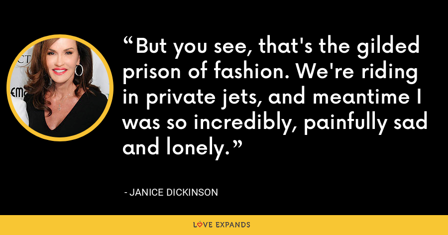 But you see, that's the gilded prison of fashion. We're riding in private jets, and meantime I was so incredibly, painfully sad and lonely. - Janice Dickinson