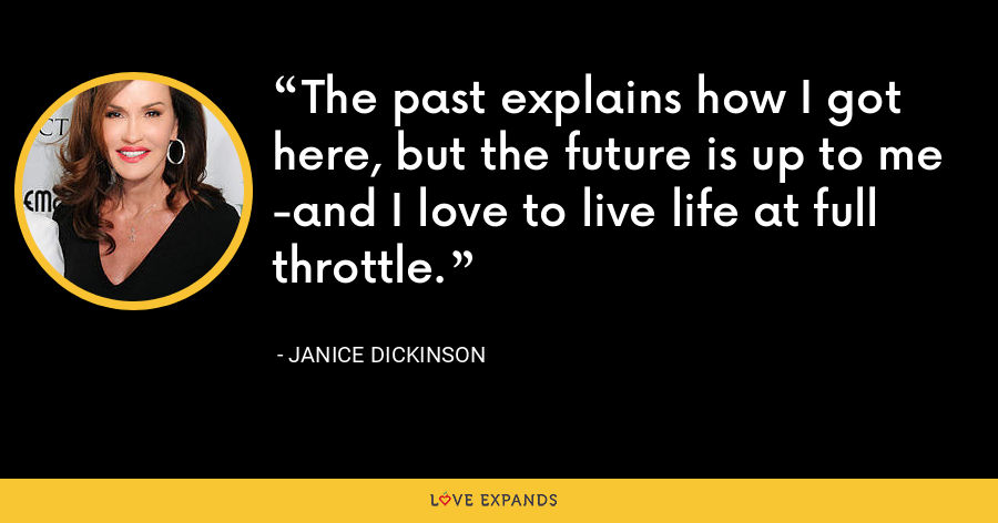 The past explains how I got here, but the future is up to me -and I love to live life at full throttle. - Janice Dickinson