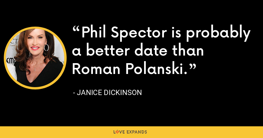 Phil Spector is probably a better date than Roman Polanski. - Janice Dickinson