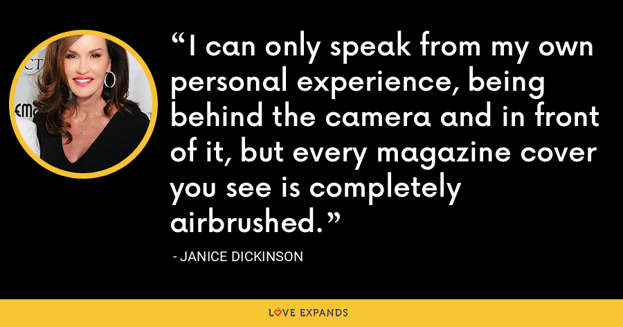 I can only speak from my own personal experience, being behind the camera and in front of it, but every magazine cover you see is completely airbrushed. - Janice Dickinson