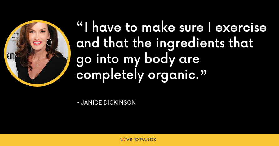 I have to make sure I exercise and that the ingredients that go into my body are completely organic. - Janice Dickinson