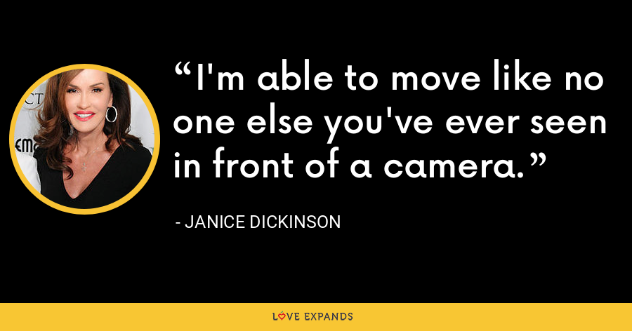 I'm able to move like no one else you've ever seen in front of a camera. - Janice Dickinson