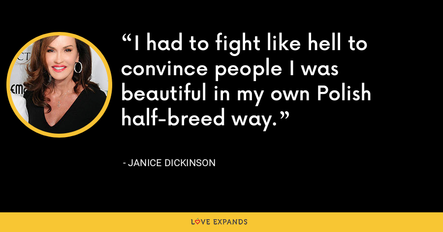 I had to fight like hell to convince people I was beautiful in my own Polish half-breed way. - Janice Dickinson