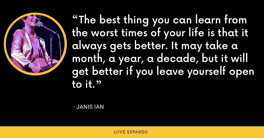 The best thing you can learn from the worst times of your life is that it always gets better. It may take a month, a year, a decade, but it will get better if you leave yourself open to it. - Janis Ian