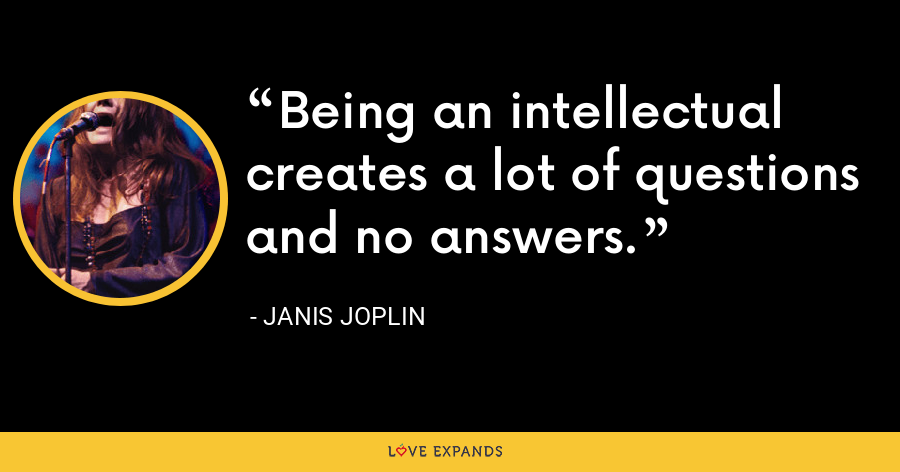 Being an intellectual creates a lot of questions and no answers. - Janis Joplin
