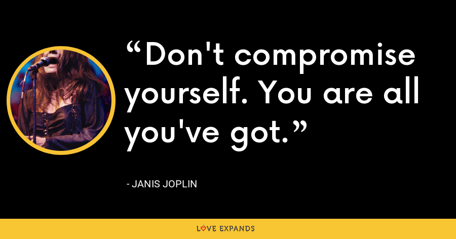 Don't compromise yourself. You are all you've got. - Janis Joplin