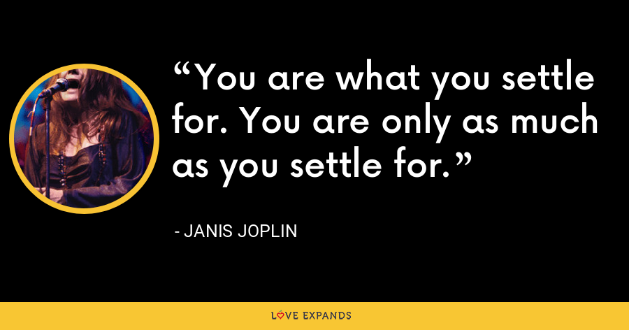 You are what you settle for. You are only as much as you settle for. - Janis Joplin