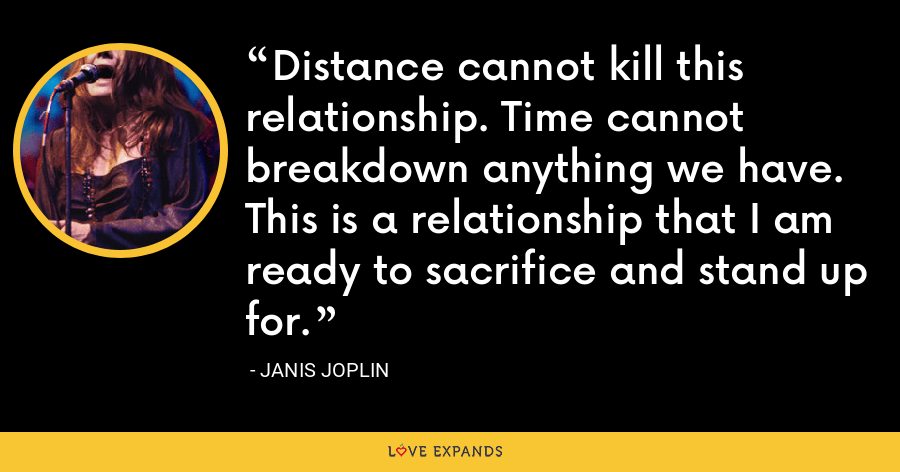 Distance cannot kill this relationship. Time cannot breakdown anything we have. This is a relationship that I am ready to sacrifice and stand up for. - Janis Joplin