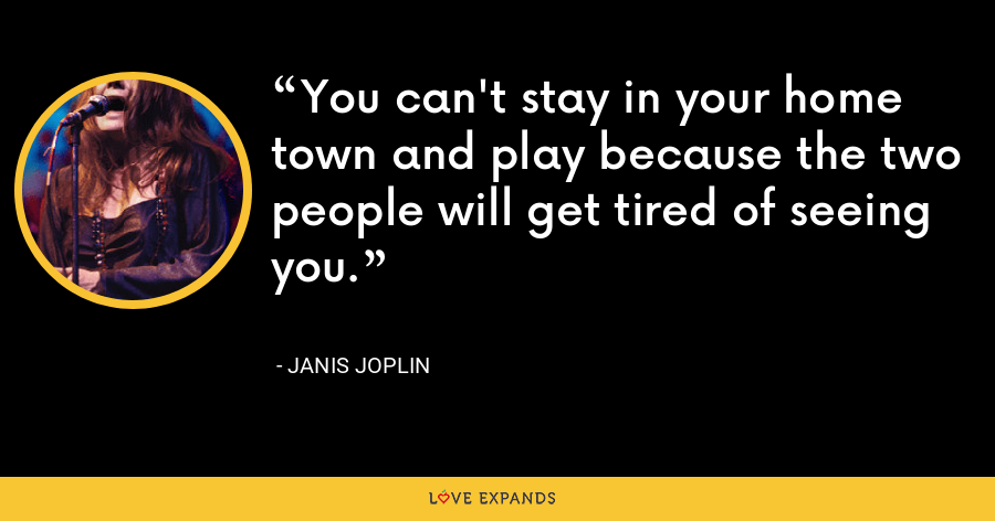 You can't stay in your home town and play because the two people will get tired of seeing you. - Janis Joplin