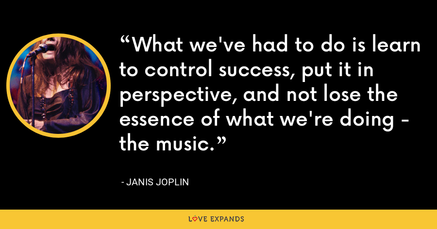 What we've had to do is learn to control success, put it in perspective, and not lose the essence of what we're doing - the music. - Janis Joplin