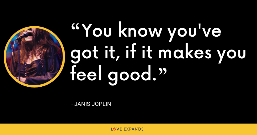 You know you've got it, if it makes you feel good. - Janis Joplin