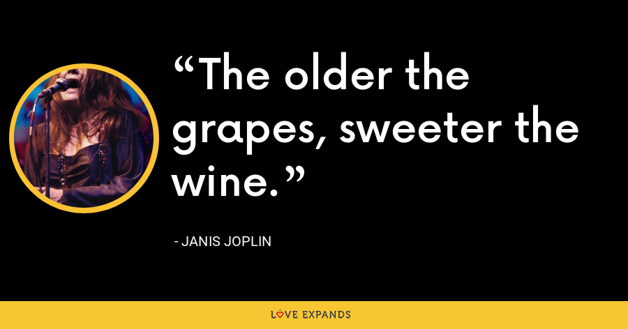 The older the grapes, sweeter the wine. - Janis Joplin
