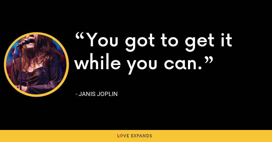 You got to get it while you can. - Janis Joplin