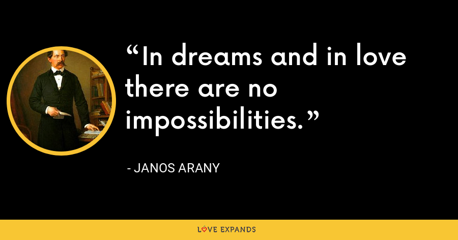In dreams and in love there are no impossibilities. - Janos Arany