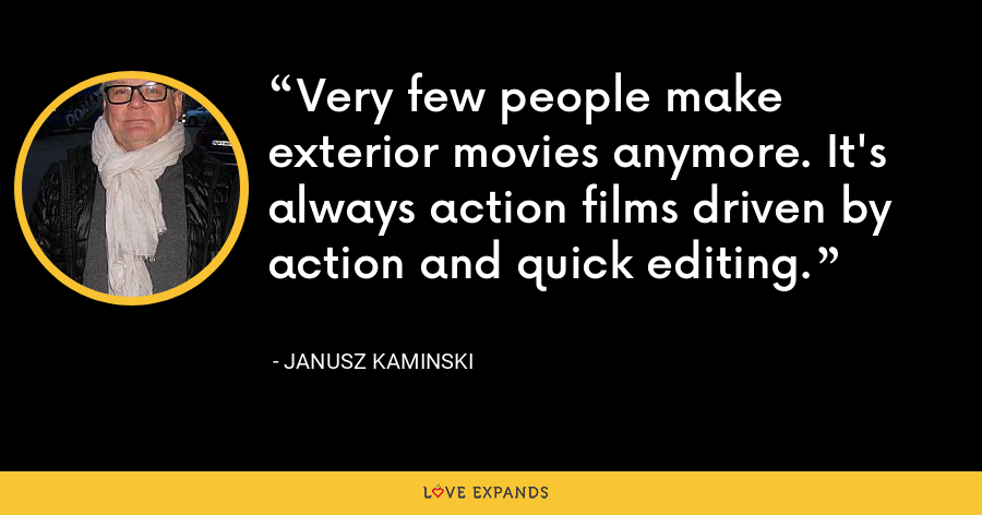 Very few people make exterior movies anymore. It's always action films driven by action and quick editing. - Janusz Kaminski