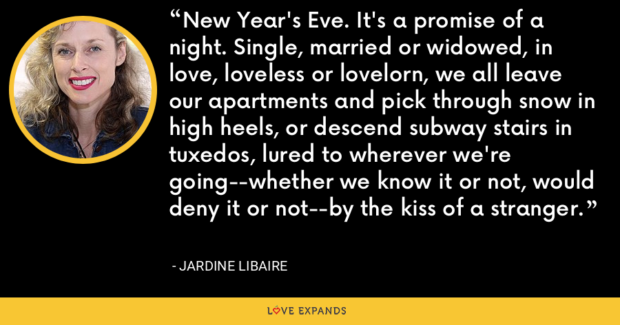 New Year's Eve. It's a promise of a night. Single, married or widowed, in love, loveless or lovelorn, we all leave our apartments and pick through snow in high heels, or descend subway stairs in tuxedos, lured to wherever we're going--whether we know it or not, would deny it or not--by the kiss of a stranger. - Jardine Libaire
