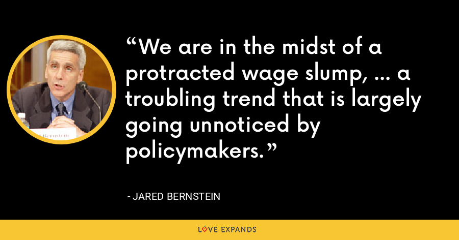 We are in the midst of a protracted wage slump, ... a troubling trend that is largely going unnoticed by policymakers. - Jared Bernstein