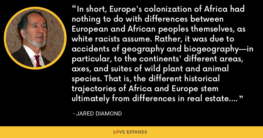 In short, Europe's colonization of Africa had nothing to do with differences between European and African peoples themselves, as white racists assume. Rather, it was due to accidents of geography and biogeography—in particular, to the continents' different areas, axes, and suites of wild plant and animal species. That is, the different historical trajectories of Africa and Europe stem ultimately from differences in real estate. - Jared Diamond