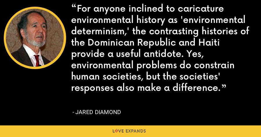 For anyone inclined to caricature environmental history as 'environmental determinism,' the contrasting histories of the Dominican Republic and Haiti provide a useful antidote. Yes, environmental problems do constrain human societies, but the societies' responses also make a difference. - Jared Diamond
