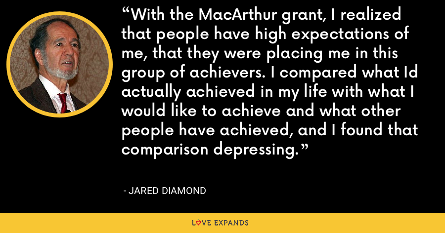With the MacArthur grant, I realized that people have high expectations of me, that they were placing me in this group of achievers. I compared what Id actually achieved in my life with what I would like to achieve and what other people have achieved, and I found that comparison depressing. - Jared Diamond