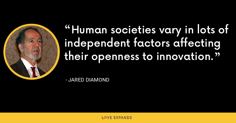 Human societies vary in lots of independent factors affecting their openness to innovation. - Jared Diamond