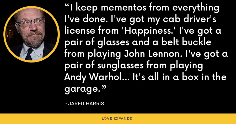 I keep mementos from everything I've done. I've got my cab driver's license from 'Happiness.' I've got a pair of glasses and a belt buckle from playing John Lennon. I've got a pair of sunglasses from playing Andy Warhol... It's all in a box in the garage. - Jared Harris