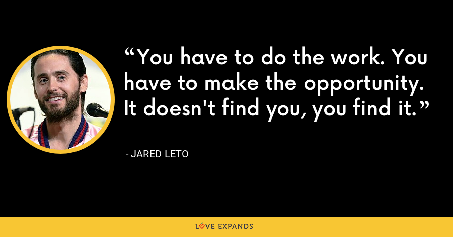 You have to do the work. You have to make the opportunity. It doesn't find you, you find it. - Jared Leto