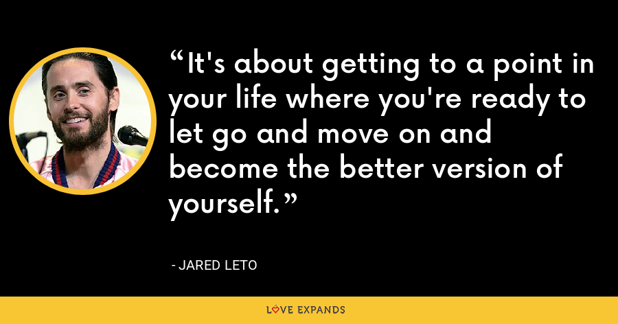 It's about getting to a point in your life where you're ready to let go and move on and become the better version of yourself. - Jared Leto