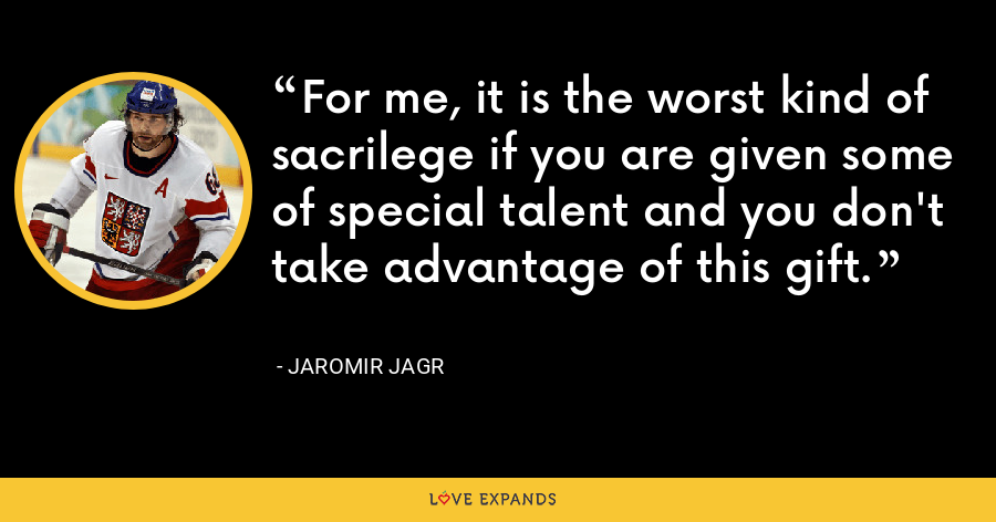 For me, it is the worst kind of sacrilege if you are given some of special talent and you don't take advantage of this gift. - Jaromir Jagr