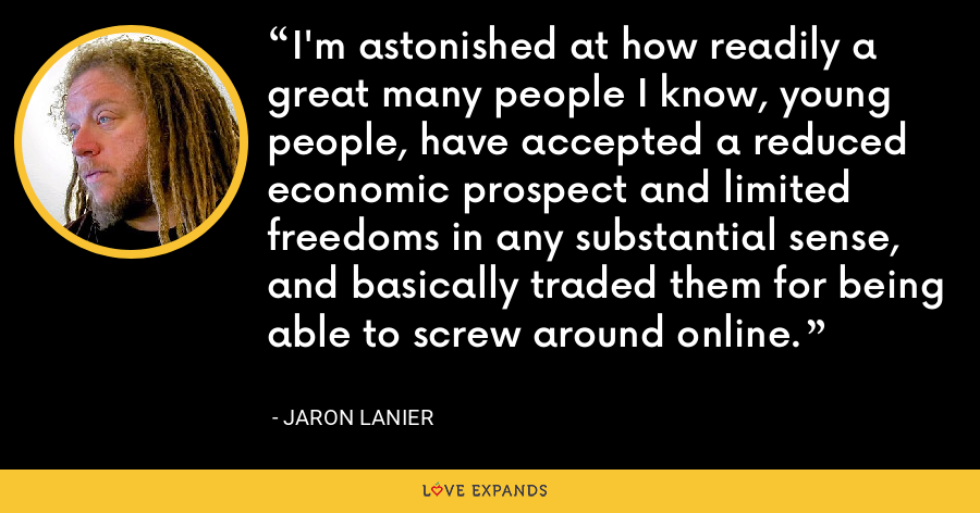 I'm astonished at how readily a great many people I know, young people, have accepted a reduced economic prospect and limited freedoms in any substantial sense, and basically traded them for being able to screw around online. - Jaron Lanier