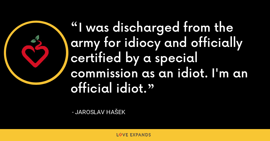I was discharged from the army for idiocy and officially certified by a special commission as an idiot. I'm an official idiot. - Jaroslav Hašek