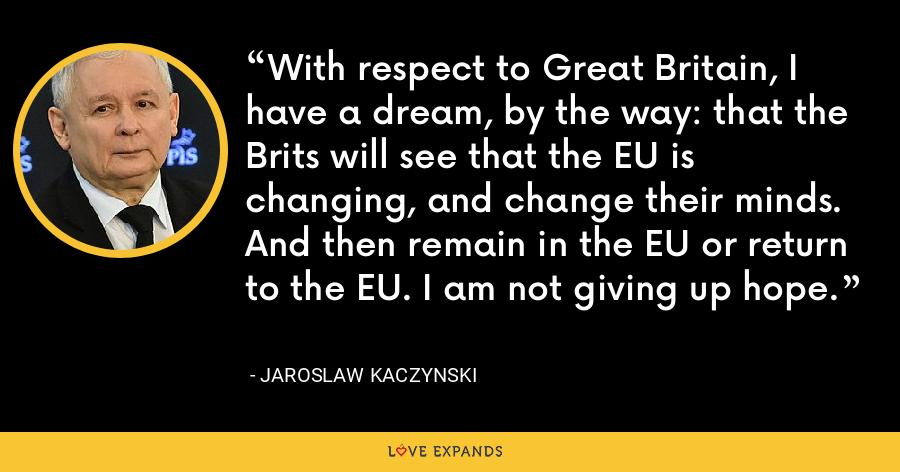 With respect to Great Britain, I have a dream, by the way: that the Brits will see that the EU is changing, and change their minds. And then remain in the EU or return to the EU. I am not giving up hope. - Jaroslaw Kaczynski