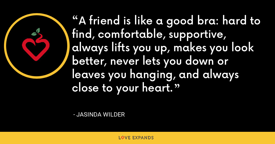 A friend is like a good bra: hard to find, comfortable, supportive, always lifts you up, makes you look better, never lets you down or leaves you hanging, and always close to your heart. - Jasinda Wilder