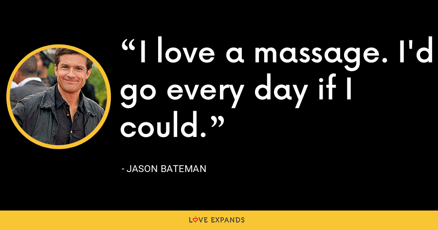 I love a massage. I'd go every day if I could. - Jason Bateman