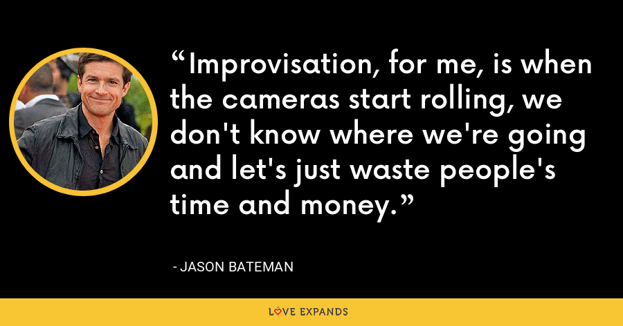 Improvisation, for me, is when the cameras start rolling, we don't know where we're going and let's just waste people's time and money. - Jason Bateman